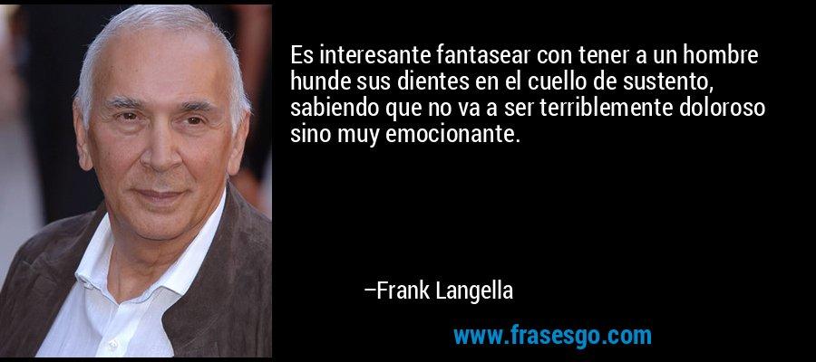 Es interesante fantasear con tener a un hombre hunde sus dientes en el cuello de sustento, sabiendo que no va a ser terriblemente doloroso sino muy emocionante. – Frank Langella