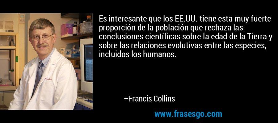 Es interesante que los EE.UU. tiene esta muy fuerte proporción de la población que rechaza las conclusiones científicas sobre la edad de la Tierra y sobre las relaciones evolutivas entre las especies, incluidos los humanos. – Francis Collins