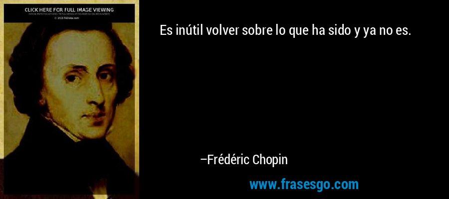 Es inútil volver sobre lo que ha sido y ya no es. – Frédéric Chopin