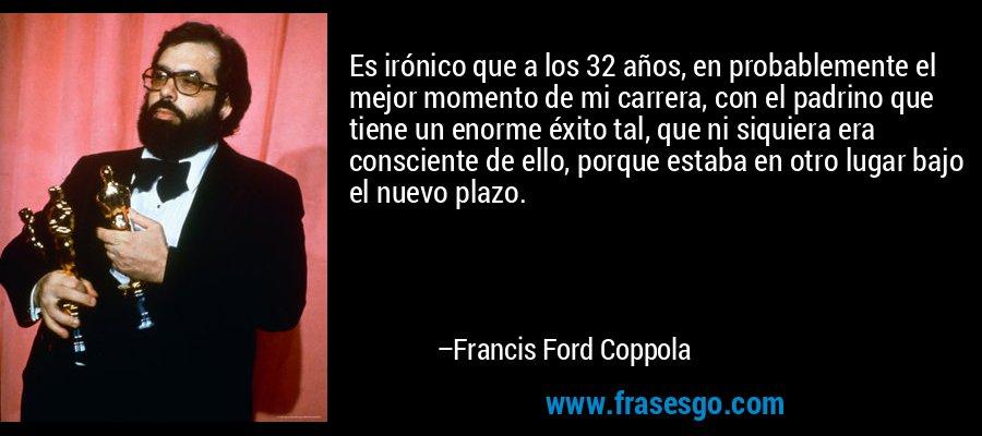 Es irónico que a los 32 años, en probablemente el mejor momento de mi carrera, con el padrino que tiene un enorme éxito tal, que ni siquiera era consciente de ello, porque estaba en otro lugar bajo el nuevo plazo. – Francis Ford Coppola