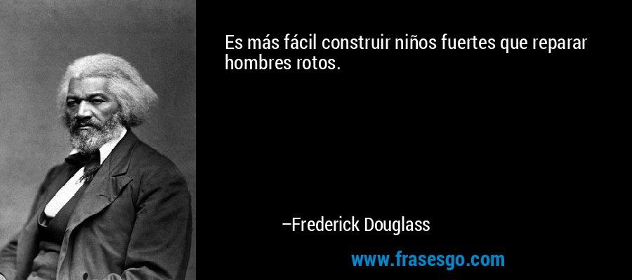 Es más fácil construir niños fuertes que reparar hombres rotos. – Frederick Douglass