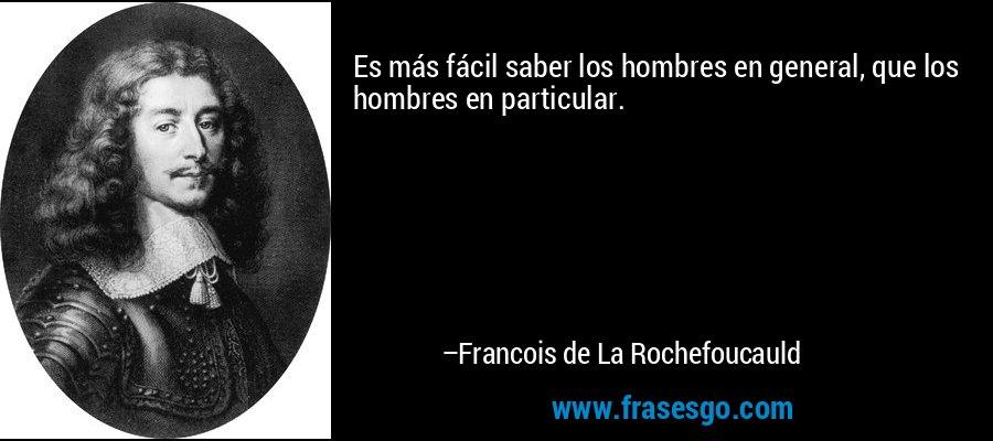 Es más fácil saber los hombres en general, que los hombres en particular. – Francois de La Rochefoucauld
