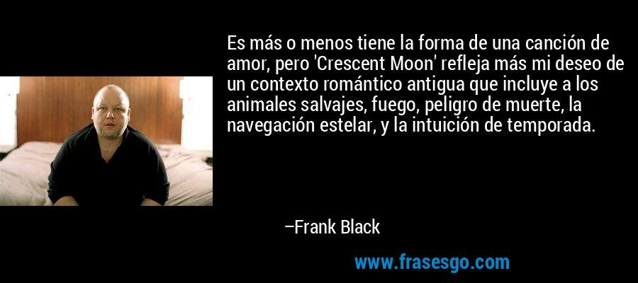Es más o menos tiene la forma de una canción de amor, pero 'Crescent Moon' refleja más mi deseo de un contexto romántico antigua que incluye a los animales salvajes, fuego, peligro de muerte, la navegación estelar, y la intuición de temporada. – Frank Black
