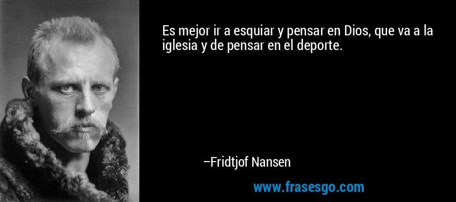 Es mejor ir a esquiar y pensar en Dios, que va a la iglesia y de pensar en el deporte. – Fridtjof Nansen
