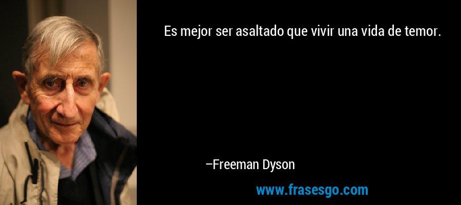 Es mejor ser asaltado que vivir una vida de temor. – Freeman Dyson