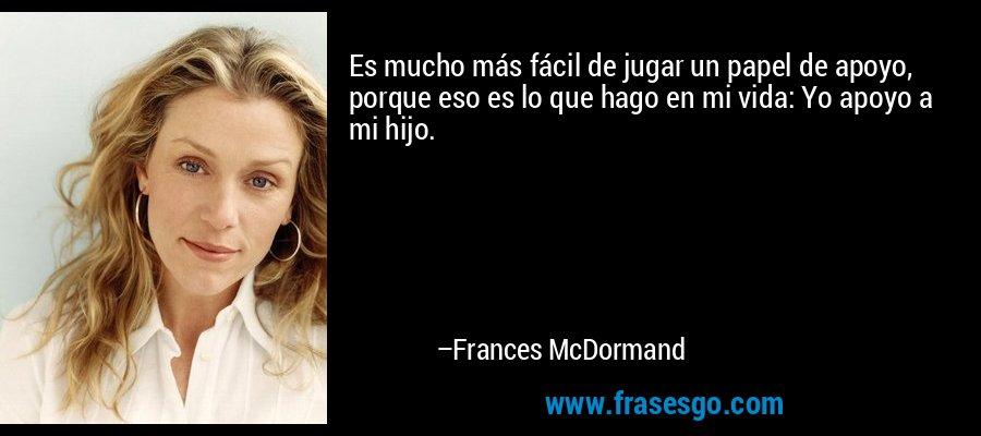 Es mucho más fácil de jugar un papel de apoyo, porque eso es lo que hago en mi vida: Yo apoyo a mi hijo. – Frances McDormand