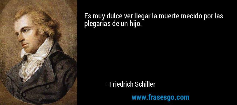 Es muy dulce ver llegar la muerte mecido por las plegarias de un hijo. – Friedrich Schiller