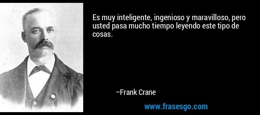 Es muy inteligente, ingenioso y maravilloso, pero usted pasa mucho tiempo leyendo este tipo de cosas. – Frank Crane