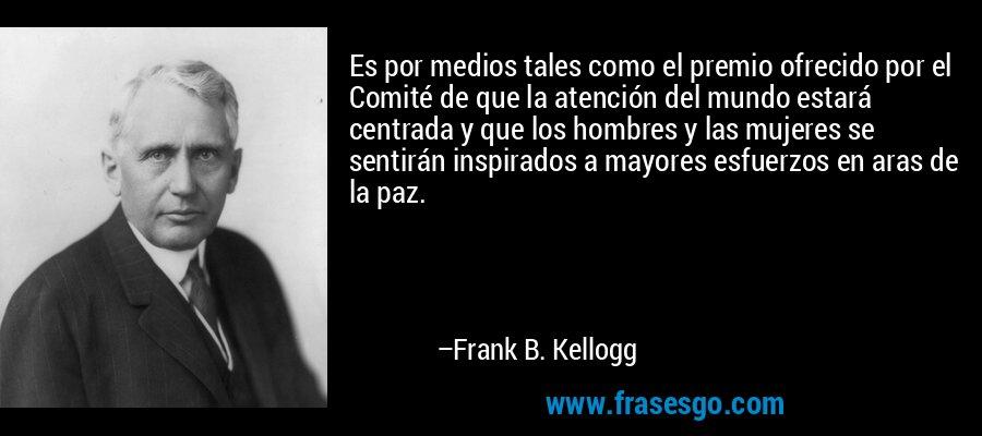Es por medios tales como el premio ofrecido por el Comité de que la atención del mundo estará centrada y que los hombres y las mujeres se sentirán inspirados a mayores esfuerzos en aras de la paz. – Frank B. Kellogg