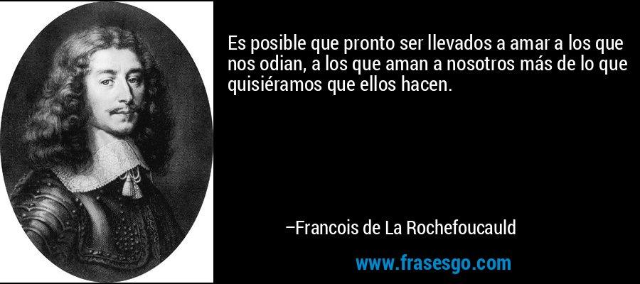 Es posible que pronto ser llevados a amar a los que nos odian, a los que aman a nosotros más de lo que quisiéramos que ellos hacen. – Francois de La Rochefoucauld