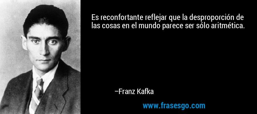 Es reconfortante reflejar que la desproporción de las cosas en el mundo parece ser sólo aritmética. – Franz Kafka