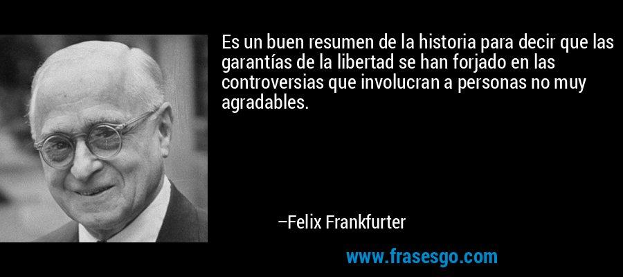 Es un buen resumen de la historia para decir que las garantías de la libertad se han forjado en las controversias que involucran a personas no muy agradables. – Felix Frankfurter