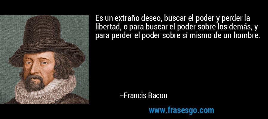 Es un extraño deseo, buscar el poder y perder la libertad, o para buscar el poder sobre los demás, y para perder el poder sobre sí mismo de un hombre. – Francis Bacon