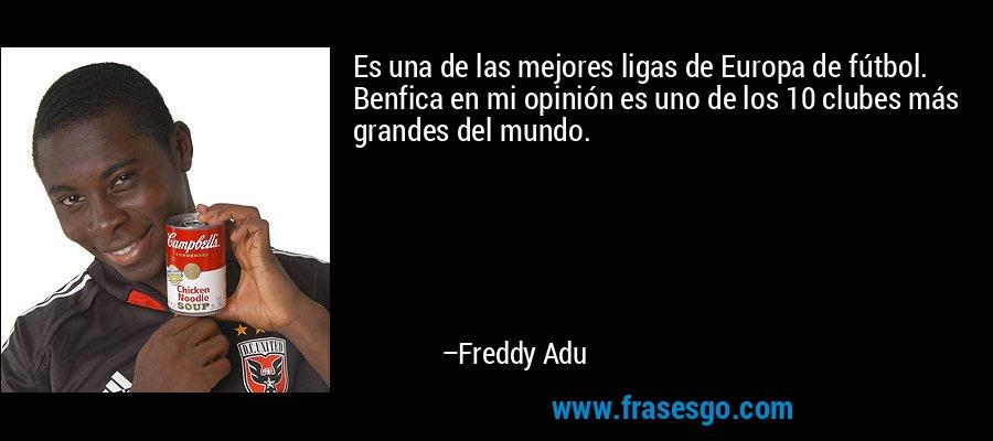Es una de las mejores ligas de Europa de fútbol. Benfica en mi opinión es uno de los 10 clubes más grandes del mundo. – Freddy Adu