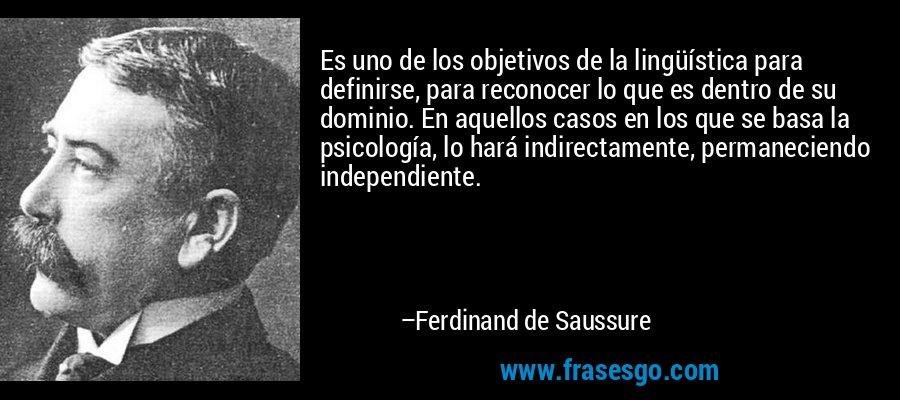 Es uno de los objetivos de la lingüística para definirse, para reconocer lo que es dentro de su dominio. En aquellos casos en los que se basa la psicología, lo hará indirectamente, permaneciendo independiente. – Ferdinand de Saussure