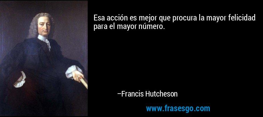 Esa acción es mejor que procura la mayor felicidad para el mayor número. – Francis Hutcheson