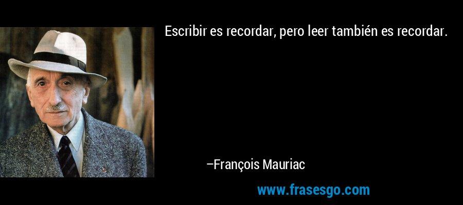 Escribir es recordar, pero leer también es recordar. – François Mauriac