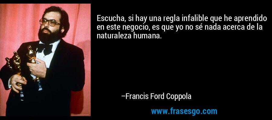 Escucha, si hay una regla infalible que he aprendido en este negocio, es que yo no sé nada acerca de la naturaleza humana. – Francis Ford Coppola