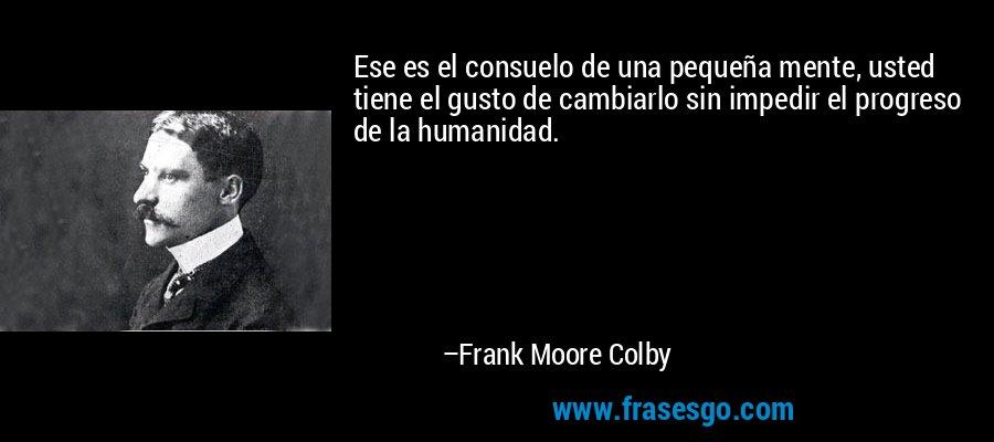 Ese es el consuelo de una pequeña mente, usted tiene el gusto de cambiarlo sin impedir el progreso de la humanidad. – Frank Moore Colby