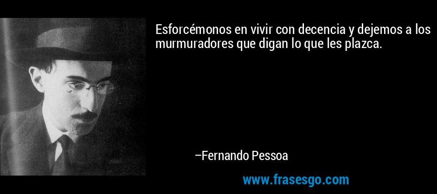 Esforcémonos en vivir con decencia y dejemos a los murmuradores que digan lo que les plazca. – Fernando Pessoa