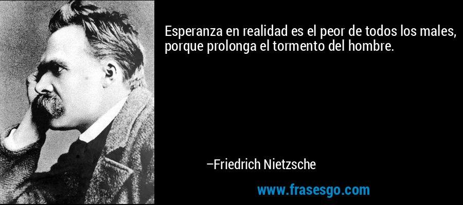 Esperanza en realidad es el peor de todos los males, porque prolonga el tormento del hombre. – Friedrich Nietzsche