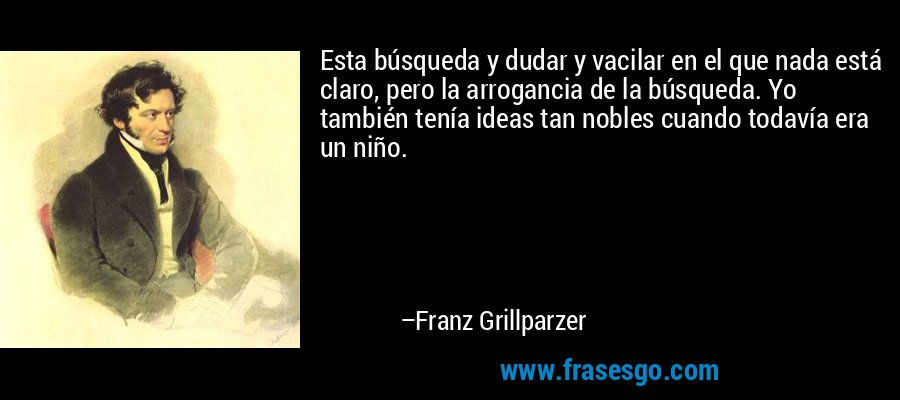 Esta búsqueda y dudar y vacilar en el que nada está claro, pero la arrogancia de la búsqueda. Yo también tenía ideas tan nobles cuando todavía era un niño. – Franz Grillparzer