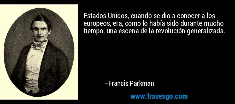 Estados Unidos, cuando se dio a conocer a los europeos, era, como lo había sido durante mucho tiempo, una escena de la revolución generalizada. – Francis Parkman