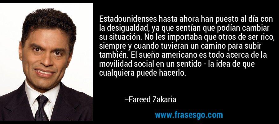 Estadounidenses hasta ahora han puesto al día con la desigualdad, ya que sentían que podían cambiar su situación. No les importaba que otros de ser rico, siempre y cuando tuvieran un camino para subir también. El sueño americano es todo acerca de la movilidad social en un sentido - la idea de que cualquiera puede hacerlo. – Fareed Zakaria