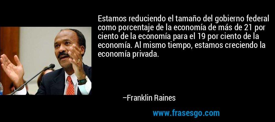 Estamos reduciendo el tamaño del gobierno federal como porcentaje de la economía de más de 21 por ciento de la economía para el 19 por ciento de la economía. Al mismo tiempo, estamos creciendo la economía privada. – Franklin Raines