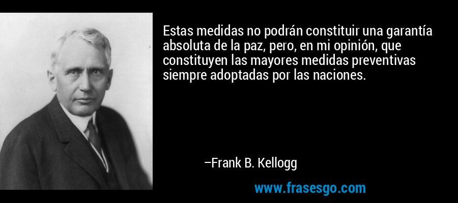 Estas medidas no podrán constituir una garantía absoluta de la paz, pero, en mi opinión, que constituyen las mayores medidas preventivas siempre adoptadas por las naciones. – Frank B. Kellogg