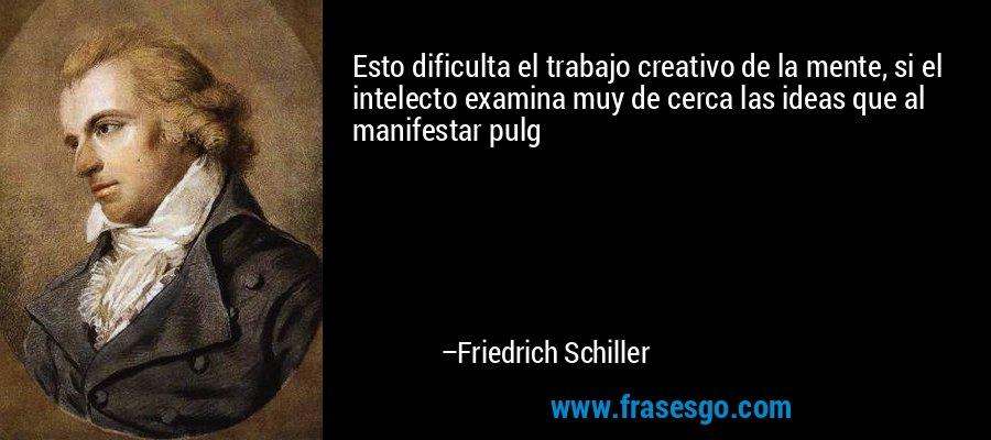 Esto dificulta el trabajo creativo de la mente, si el intelecto examina muy de cerca las ideas que al manifestar pulg – Friedrich Schiller