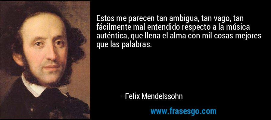 Estos me parecen tan ambigua, tan vago, tan fácilmente mal entendido respecto a la música auténtica, que llena el alma con mil cosas mejores que las palabras. – Felix Mendelssohn
