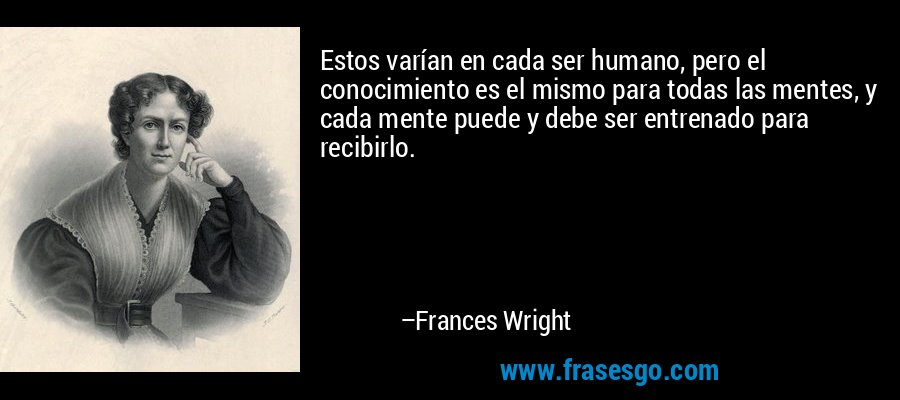 Estos varían en cada ser humano, pero el conocimiento es el mismo para todas las mentes, y cada mente puede y debe ser entrenado para recibirlo. – Frances Wright