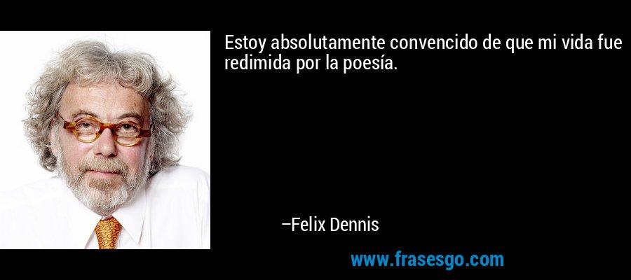 Estoy absolutamente convencido de que mi vida fue redimida por la poesía. – Felix Dennis