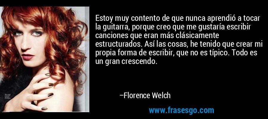Estoy muy contento de que nunca aprendió a tocar la guitarra, porque creo que me gustaría escribir canciones que eran más clásicamente estructurados. Así las cosas, he tenido que crear mi propia forma de escribir, que no es típico. Todo es un gran crescendo. – Florence Welch