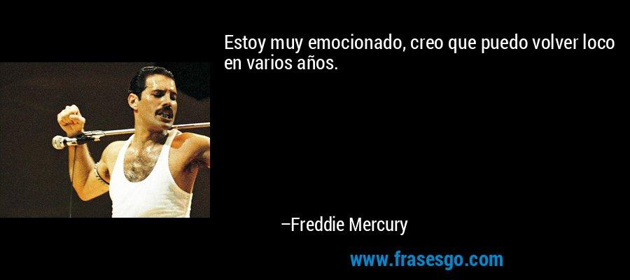 Estoy muy emocionado, creo que puedo volver loco en varios años. – Freddie Mercury