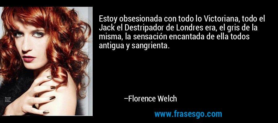 Estoy obsesionada con todo lo Victoriana, todo el Jack el Destripador de Londres era, el gris de la misma, la sensación encantada de ella todos antigua y sangrienta. – Florence Welch