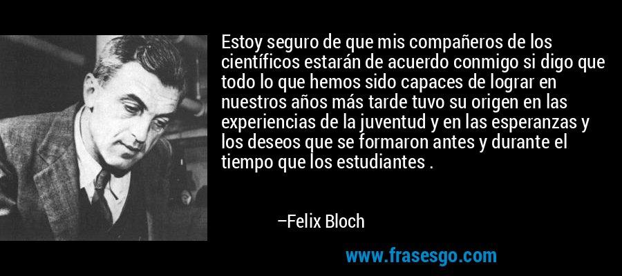 Estoy seguro de que mis compañeros de los científicos estarán de acuerdo conmigo si digo que todo lo que hemos sido capaces de lograr en nuestros años más tarde tuvo su origen en las experiencias de la juventud y en las esperanzas y los deseos que se formaron antes y durante el tiempo que los estudiantes . – Felix Bloch