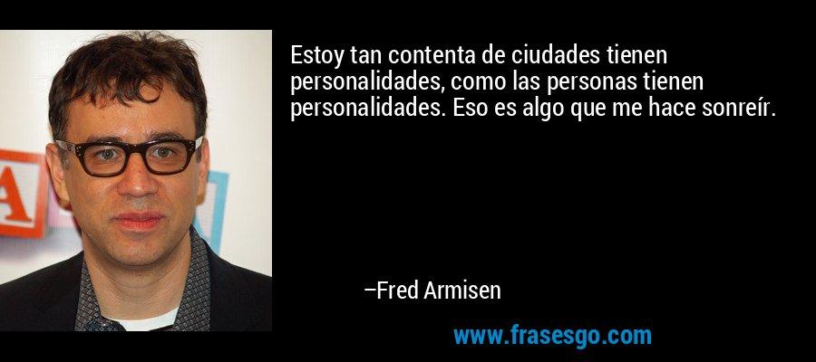 Estoy tan contenta de ciudades tienen personalidades, como las personas tienen personalidades. Eso es algo que me hace sonreír. – Fred Armisen