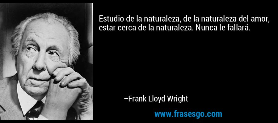 Estudio de la naturaleza, de la naturaleza del amor, estar cerca de la naturaleza. Nunca le fallará. – Frank Lloyd Wright