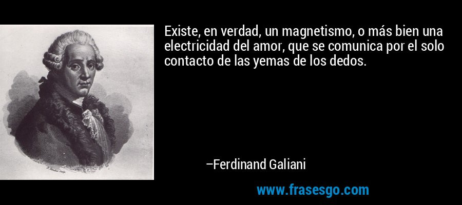 Existe, en verdad, un magnetismo, o más bien una electricidad del amor, que se comunica por el solo contacto de las yemas de los dedos. – Ferdinand Galiani