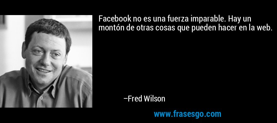 Facebook no es una fuerza imparable. Hay un montón de otras cosas que pueden hacer en la web. – Fred Wilson