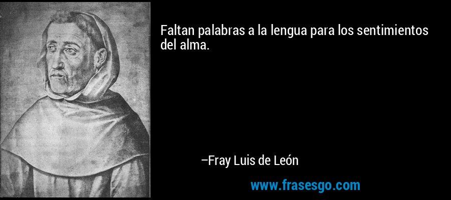 Faltan palabras a la lengua para los sentimientos del alma. – Fray Luis de León