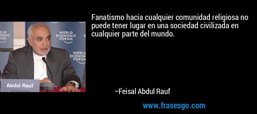Fanatismo hacia cualquier comunidad religiosa no puede tener lugar en una sociedad civilizada en cualquier parte del mundo. – Feisal Abdul Rauf