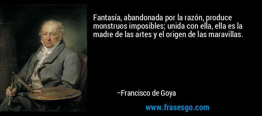 Fantasía, abandonada por la razón, produce monstruos imposibles; unida con ella, ella es la madre de las artes y el origen de las maravillas. – Francisco de Goya