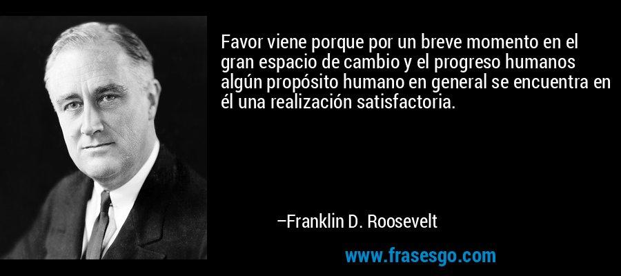 Favor viene porque por un breve momento en el gran espacio de cambio y el progreso humanos algún propósito humano en general se encuentra en él una realización satisfactoria. – Franklin D. Roosevelt
