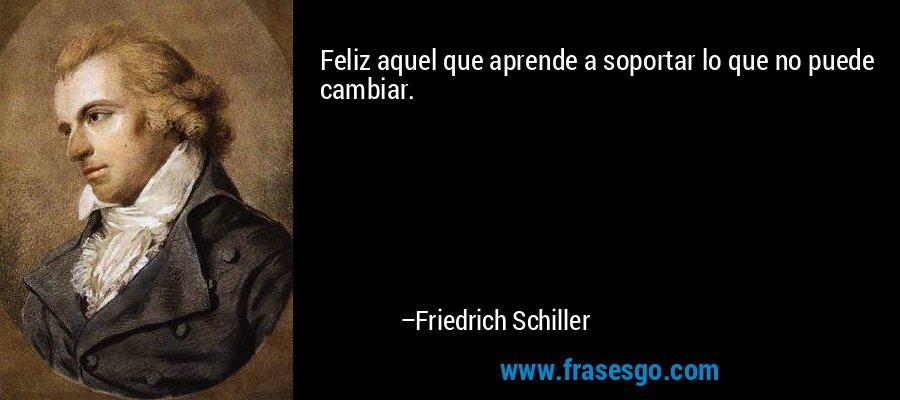 Feliz aquel que aprende a soportar lo que no puede cambiar. – Friedrich Schiller