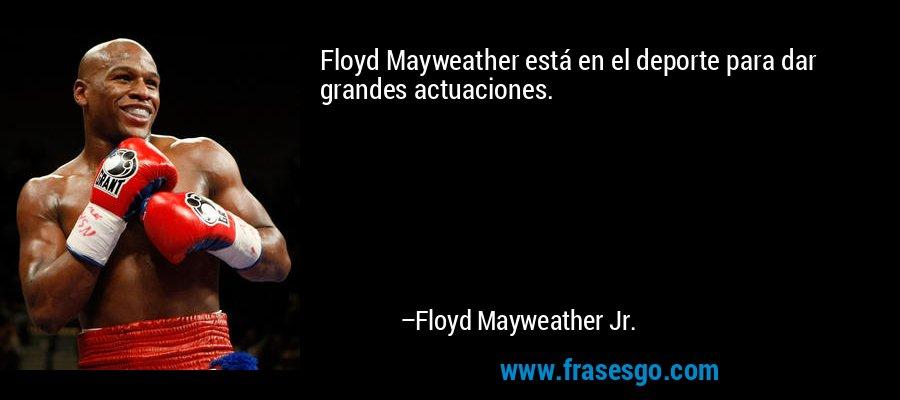 Floyd Mayweather está en el deporte para dar grandes actuaciones. – Floyd Mayweather Jr.