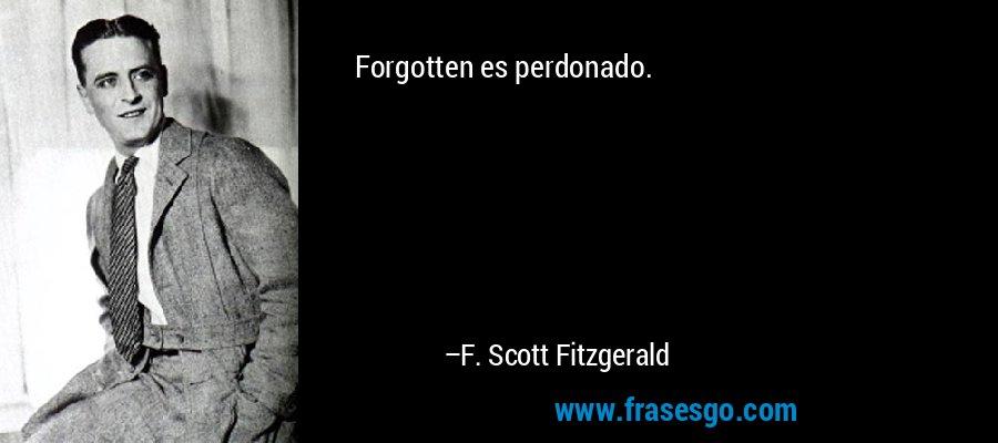 Forgotten es perdonado. – F. Scott Fitzgerald