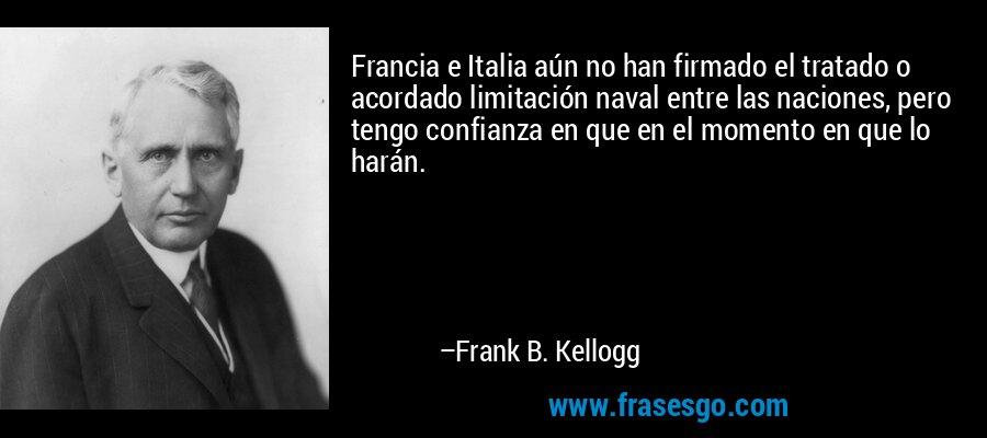 Francia e Italia aún no han firmado el tratado o acordado limitación naval entre las naciones, pero tengo confianza en que en el momento en que lo harán. – Frank B. Kellogg